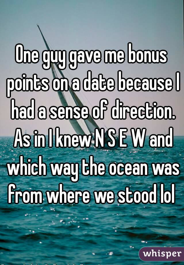 One guy gave me bonus points on a date because I had a sense of direction. As in I knew N S E W and which way the ocean was from where we stood lol