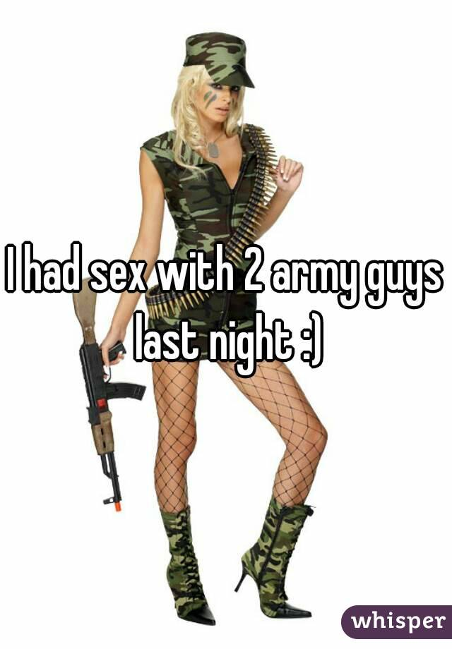 I had sex with 2 army guys last night :)