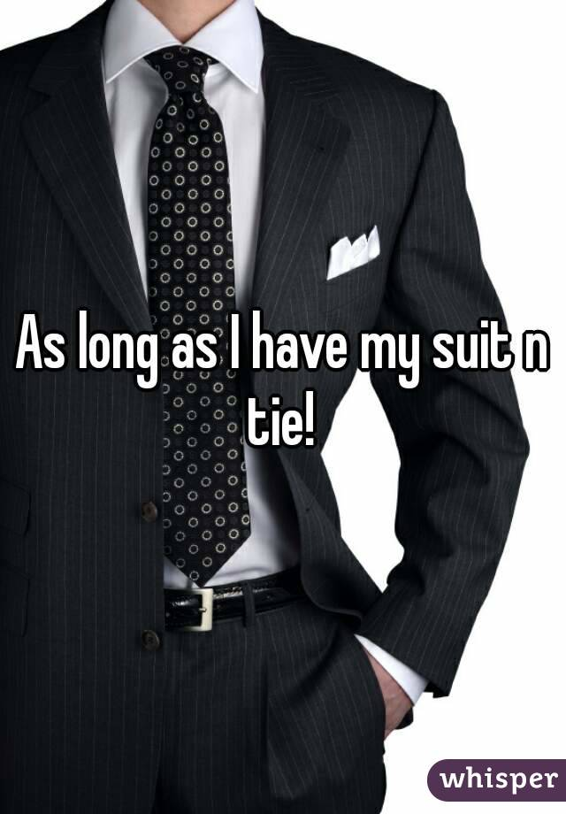 As long as I have my suit n tie!