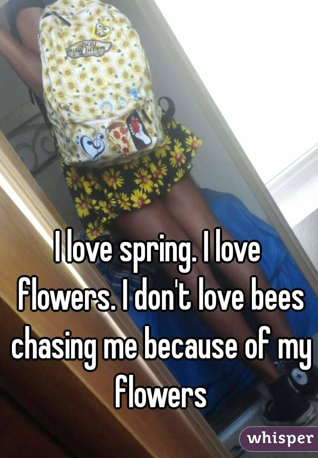 I love spring. I love flowers. I don't love bees chasing me because of my flowers