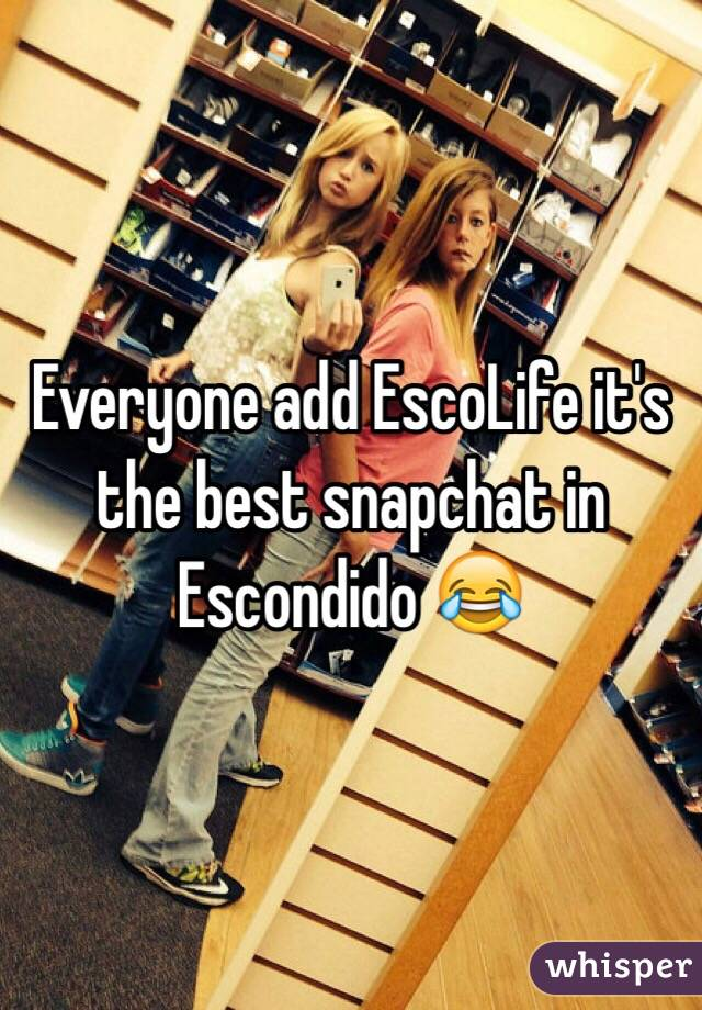 Everyone add EscoLife it's the best snapchat in Escondido 😂
