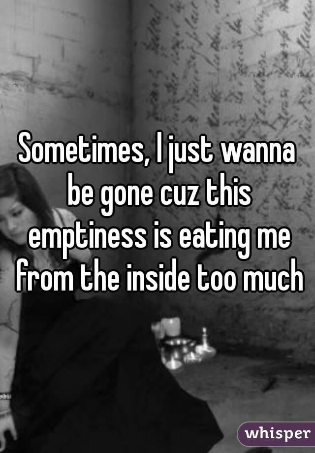 Sometimes, I just wanna be gone cuz this emptiness is eating me from the inside too much