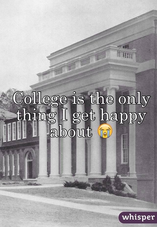 College is the only thing I get happy about 😭