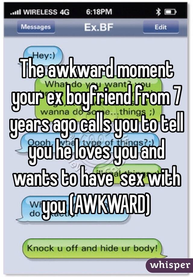 The awkward moment your ex boyfriend from 7 years ago calls you to tell you he loves you and wants to have  sex with you (AWKWARD)