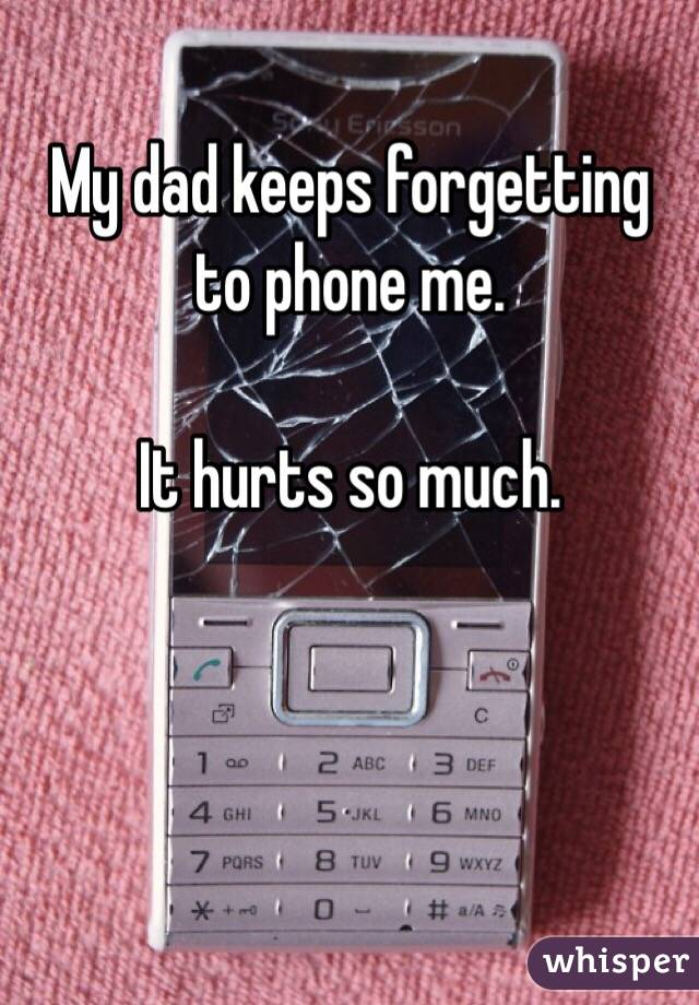 My dad keeps forgetting  to phone me.  It hurts so much.