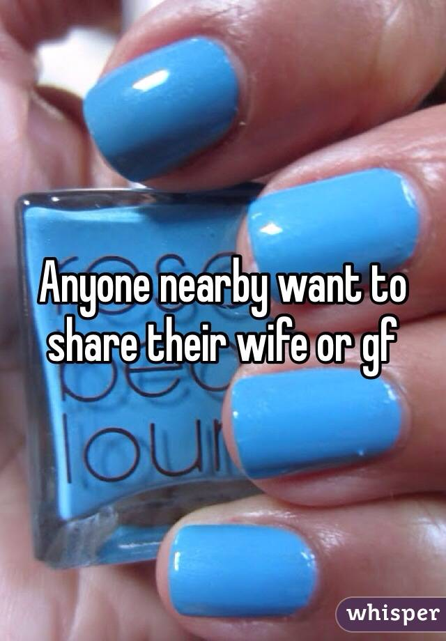 Anyone nearby want to share their wife or gf