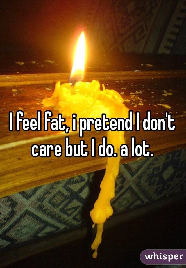 I feel fat, i pretend I don't care but I do. a lot.