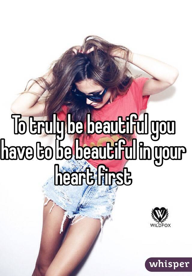 To truly be beautiful you have to be beautiful in your heart first