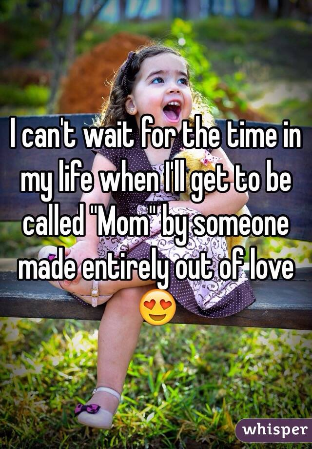 "I can't wait for the time in my life when I'll get to be called ""Mom"" by someone made entirely out of love 😍"