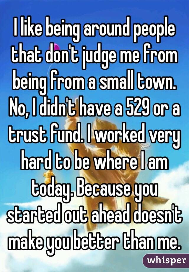 I like being around people that don't judge me from being from a small town. No, I didn't have a 529 or a trust fund. I worked very hard to be where I am today. Because you started out ahead doesn't make you better than me.