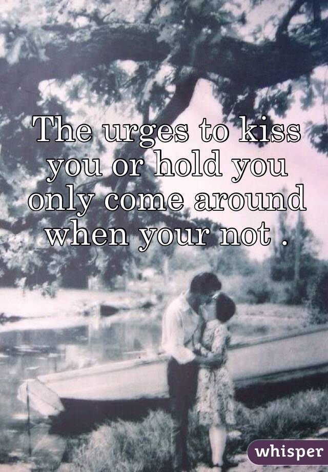 The urges to kiss you or hold you only come around when your not .