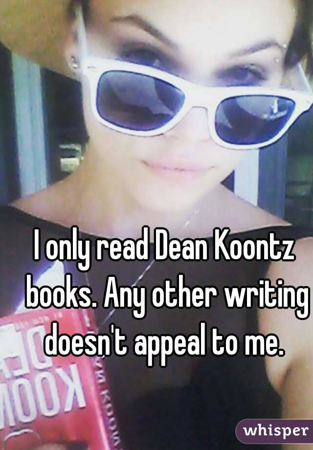 I only read Dean Koontz books. Any other writing doesn't appeal to me.