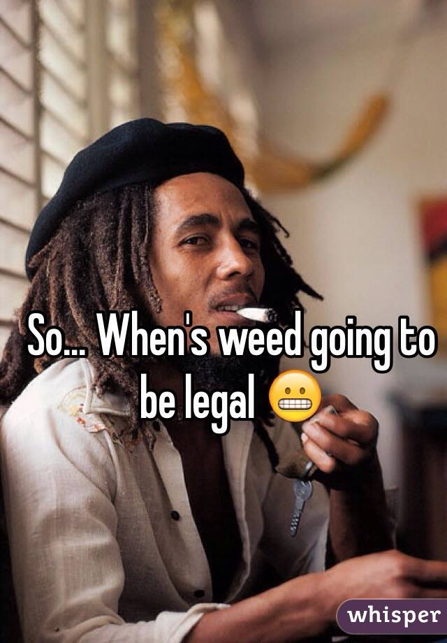 So... When's weed going to be legal 😬