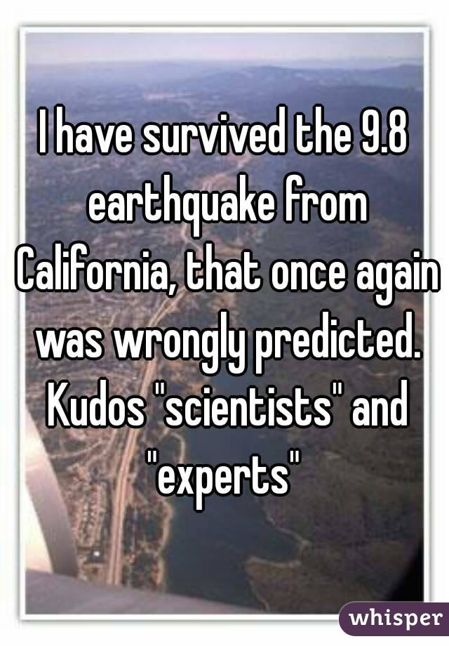 """I have survived the 9.8 earthquake from California, that once again was wrongly predicted. Kudos """"scientists"""" and """"experts"""""""