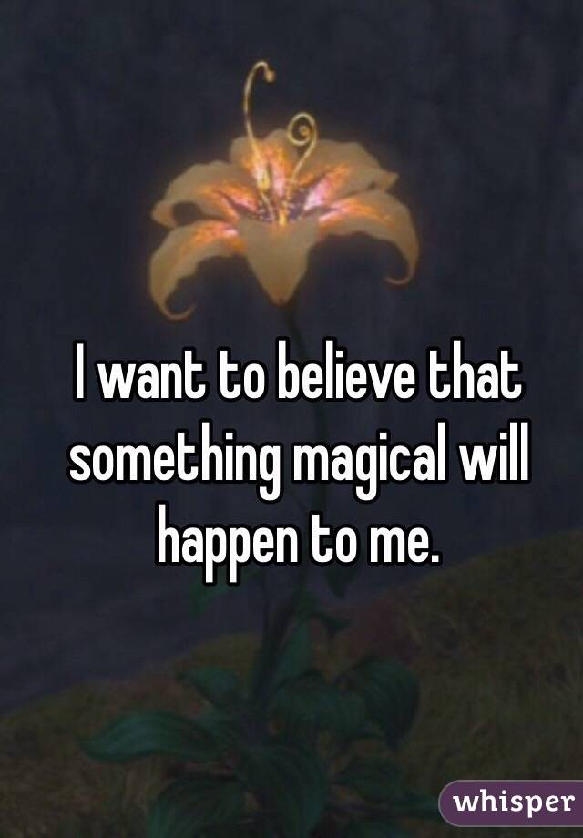 I want to believe that something magical will happen to me.