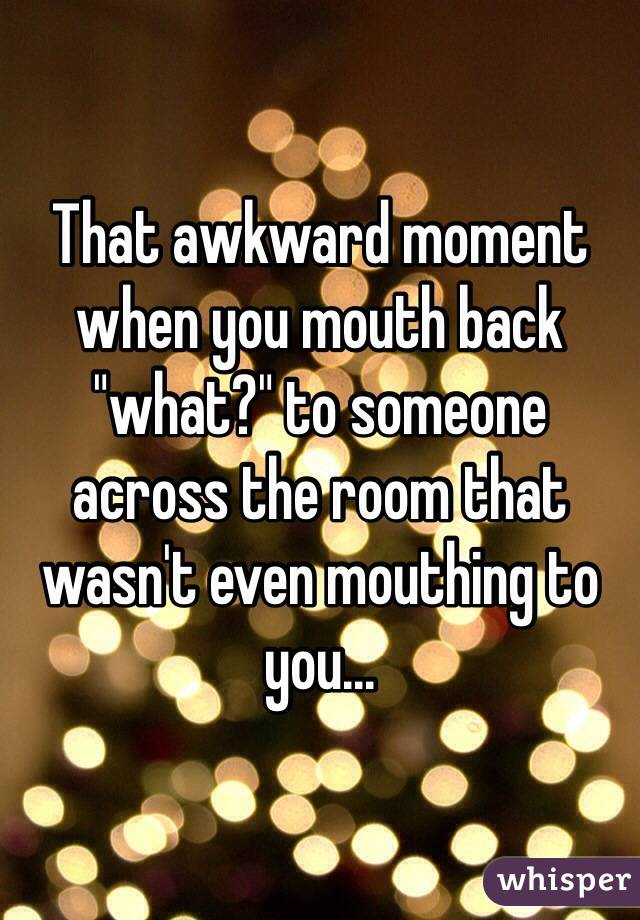 "That awkward moment when you mouth back ""what?"" to someone across the room that wasn't even mouthing to you..."