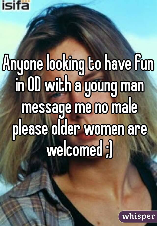 Anyone looking to have fun in OD with a young man message me no male please older women are welcomed ;)