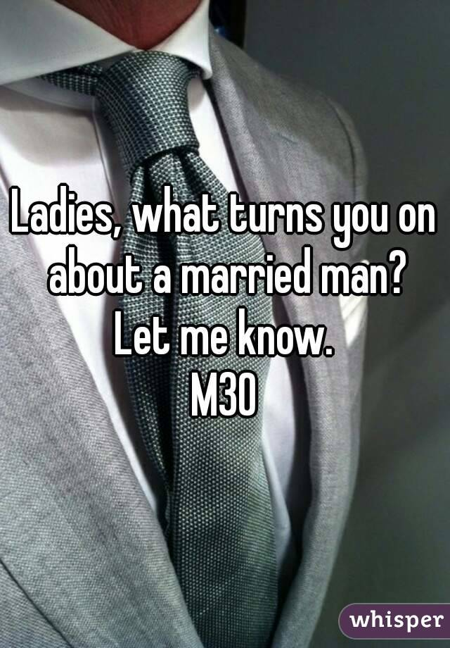 Ladies, what turns you on about a married man? Let me know. M30
