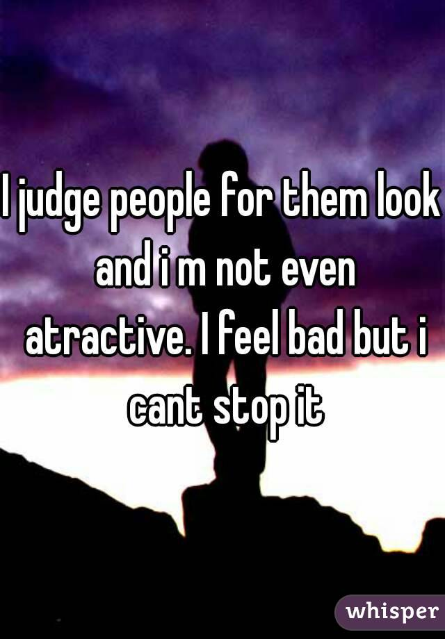I judge people for them look and i m not even atractive. I feel bad but i cant stop it