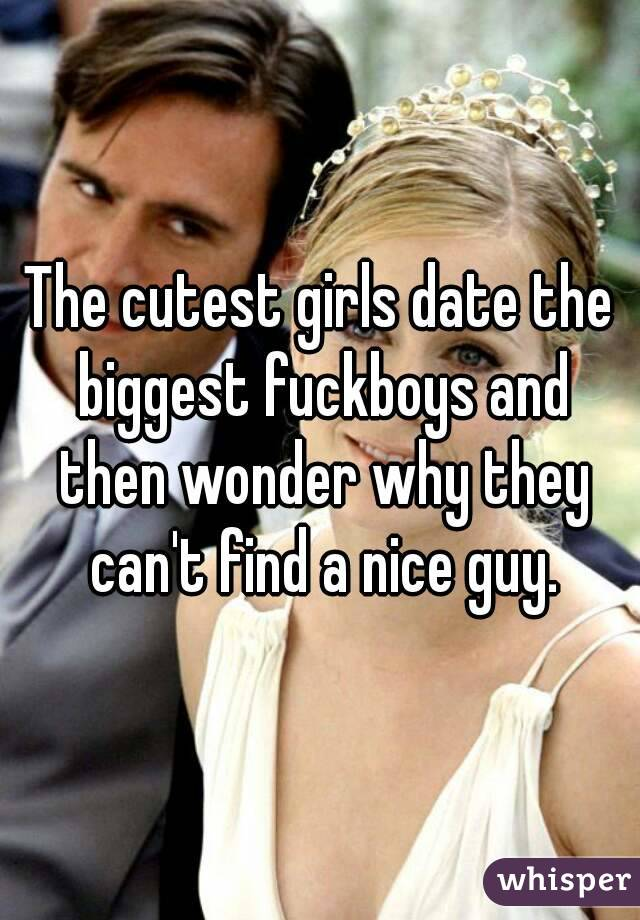 The cutest girls date the biggest fuckboys and then wonder why they can't find a nice guy.