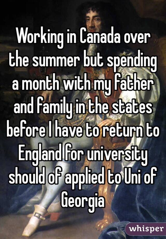 Working in Canada over the summer but spending a month with my father and family in the states before I have to return to England for university should of applied to Uni of Georgia