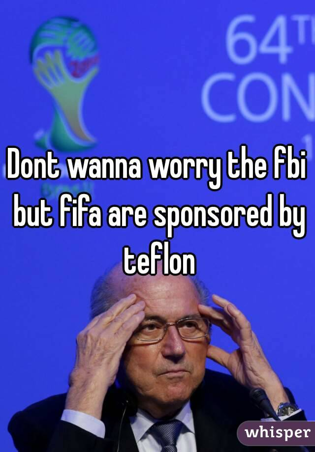 Dont wanna worry the fbi but fifa are sponsored by teflon