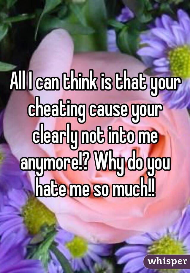 All I can think is that your cheating cause your clearly not into me anymore!? Why do you hate me so much!!
