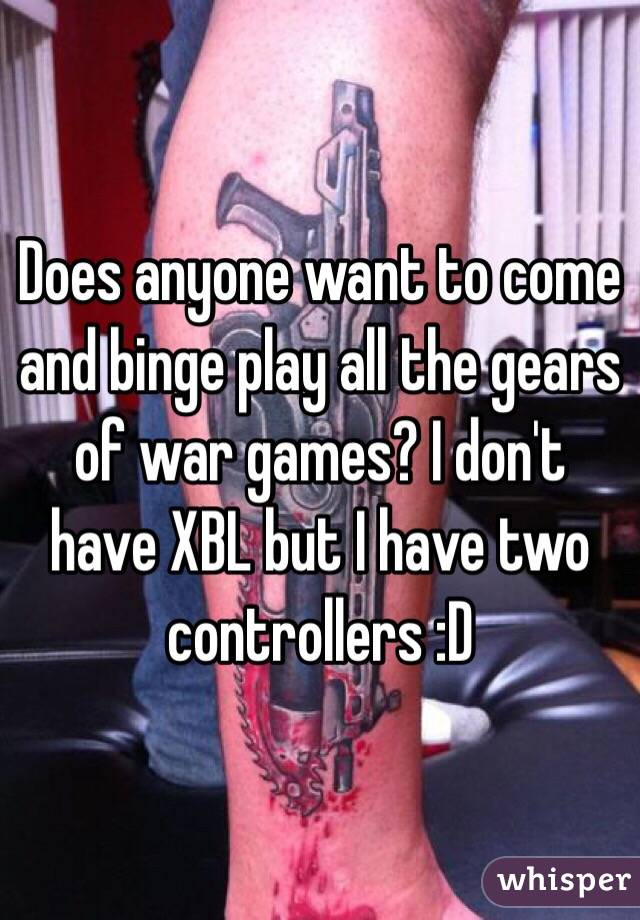 Does anyone want to come and binge play all the gears of war games? I don't have XBL but I have two controllers :D