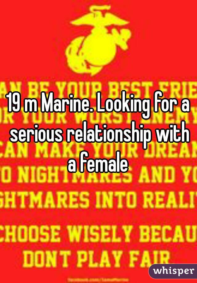 19 m Marine. Looking for a serious relationship with a female