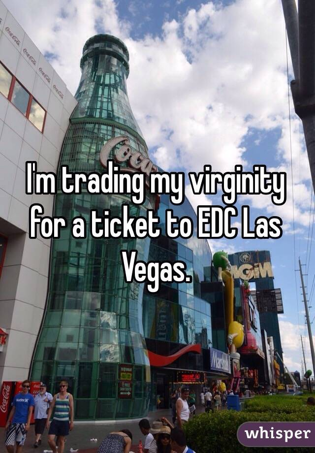 I'm trading my virginity for a ticket to EDC Las Vegas.