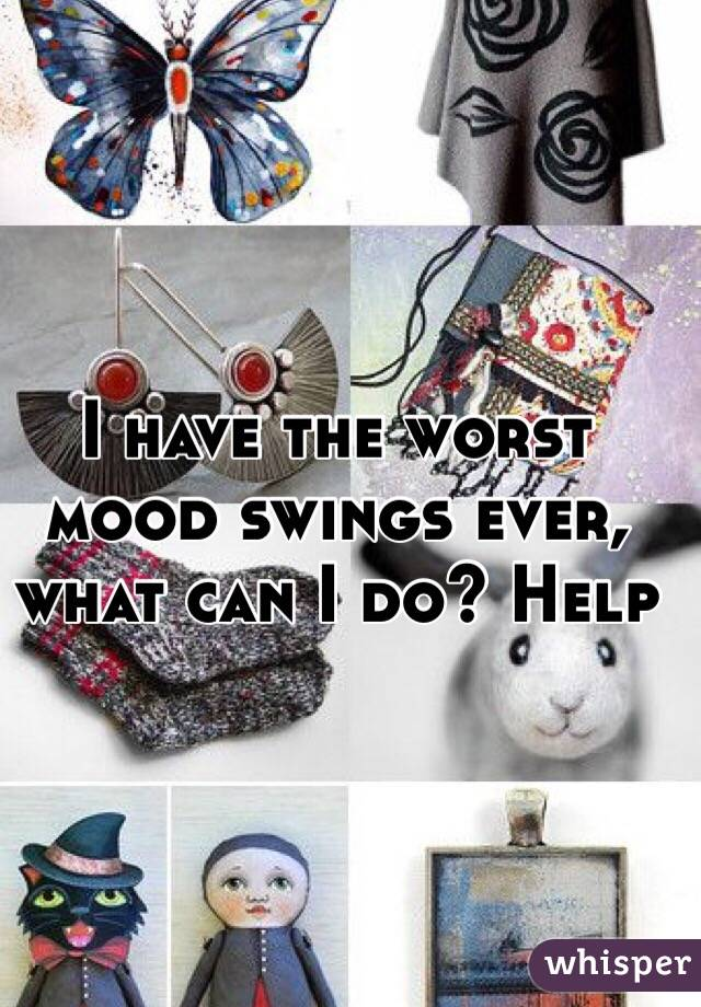 I have the worst mood swings ever, what can I do? Help