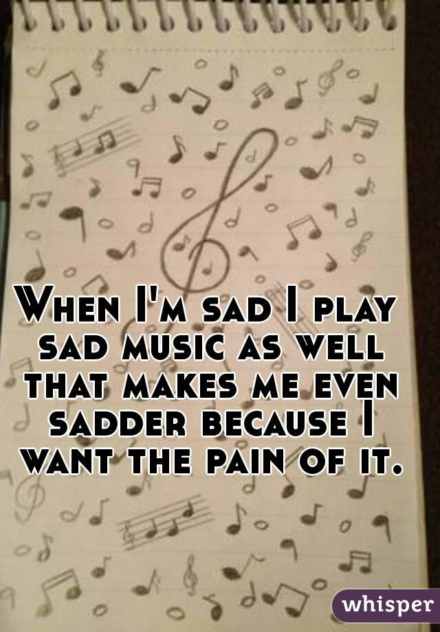 When I'm sad I play sad music as well that makes me even sadder because I want the pain of it.