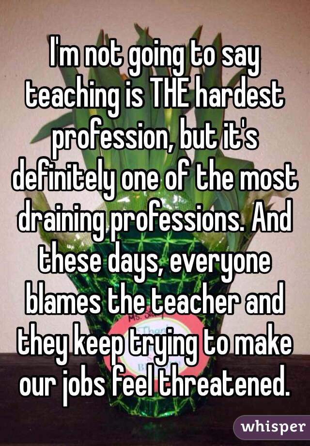 I'm not going to say teaching is THE hardest profession, but it's definitely one of the most draining professions. And these days, everyone blames the teacher and they keep trying to make our jobs feel threatened.