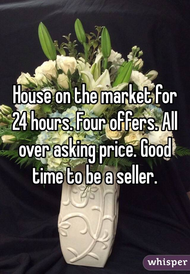 House on the market for 24 hours. Four offers. All over asking price. Good time to be a seller.