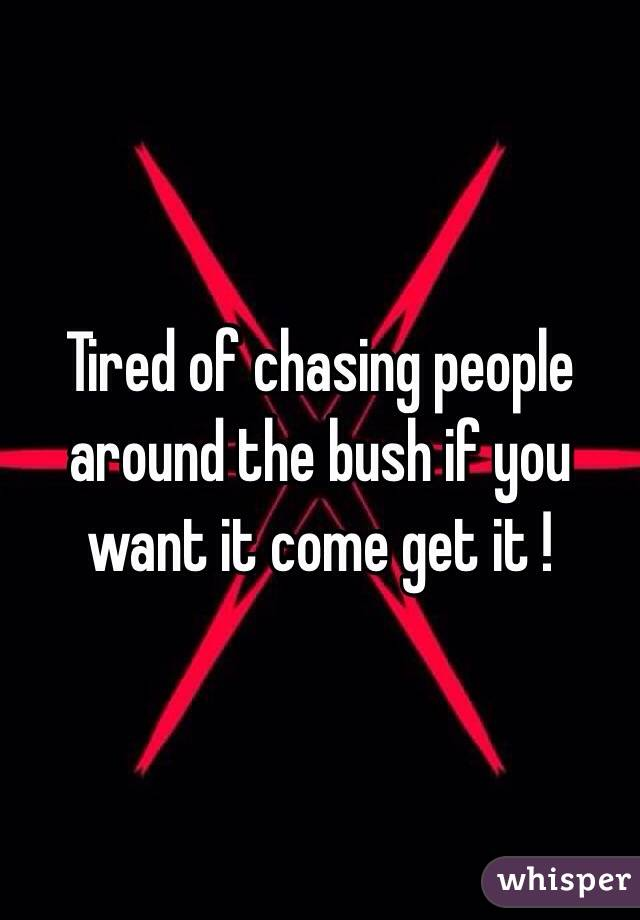Tired of chasing people around the bush if you want it come get it !