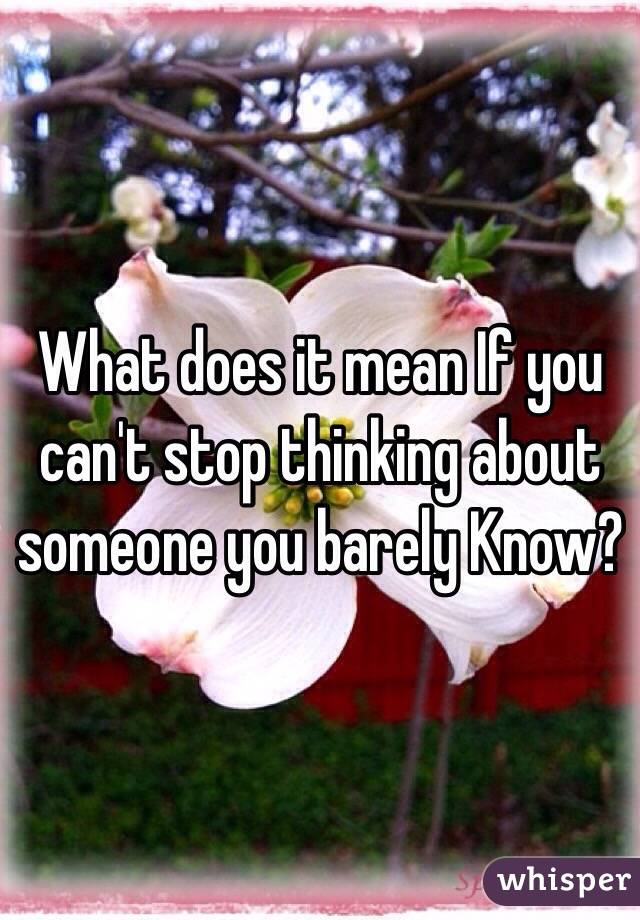 What does it mean If you can't stop thinking about someone you barely Know?