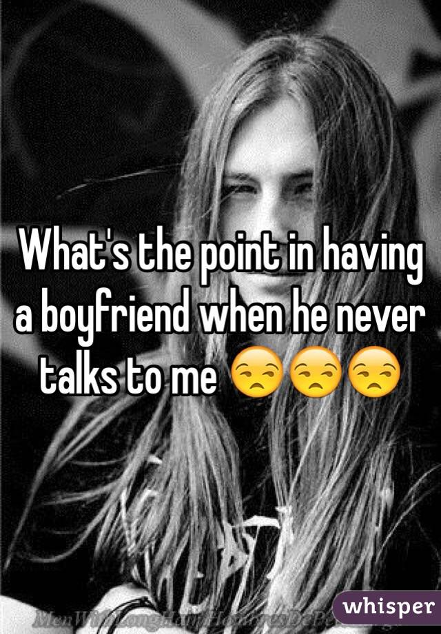 What's the point in having a boyfriend when he never talks to me 😒😒😒