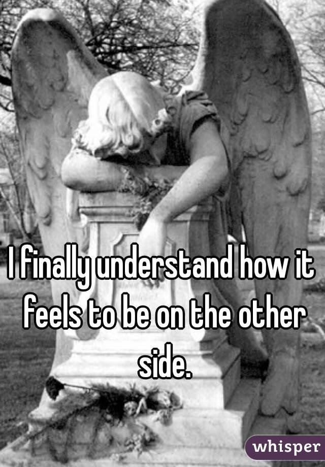 I finally understand how it feels to be on the other side.