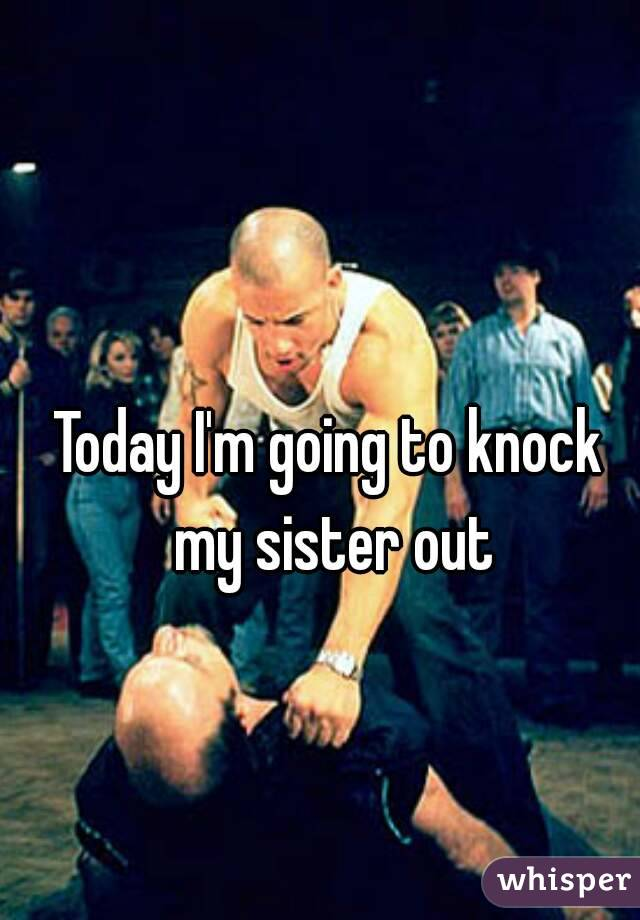 Today I'm going to knock my sister out