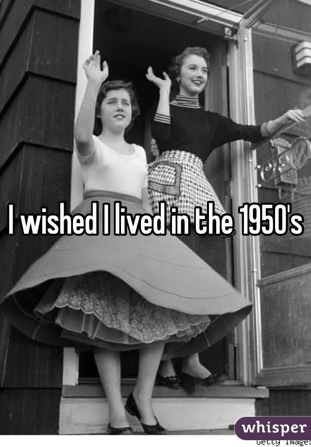 I wished I lived in the 1950's