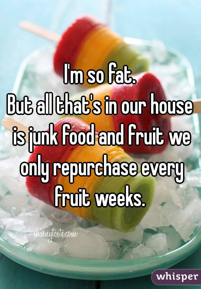 I'm so fat. But all that's in our house is junk food and fruit we only repurchase every fruit weeks.