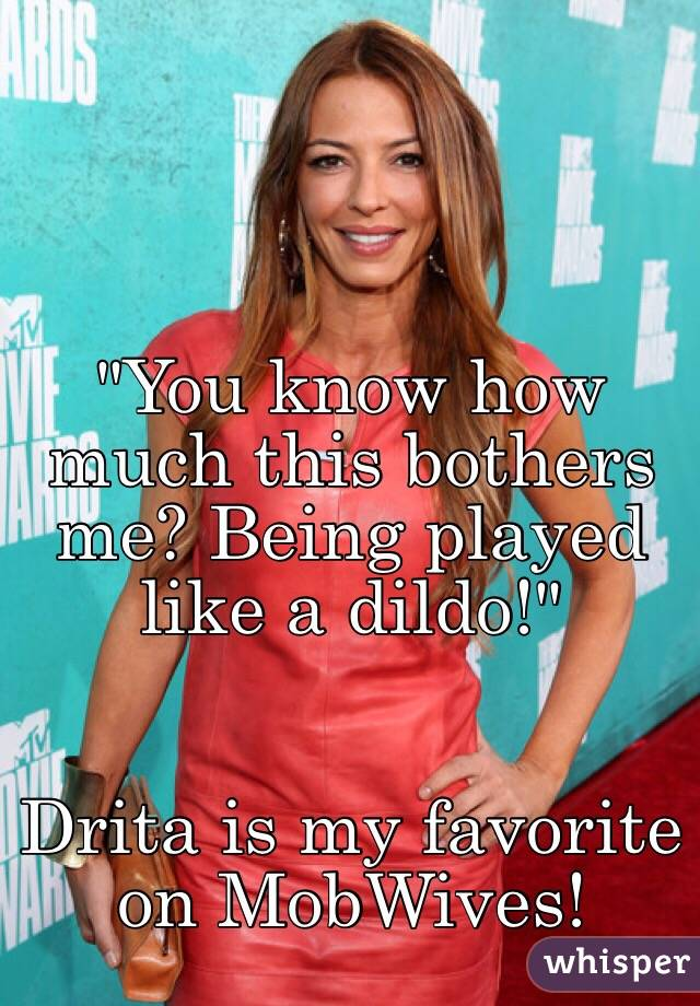 """""""You know how much this bothers me? Being played like a dildo!""""    Drita is my favorite on MobWives!"""