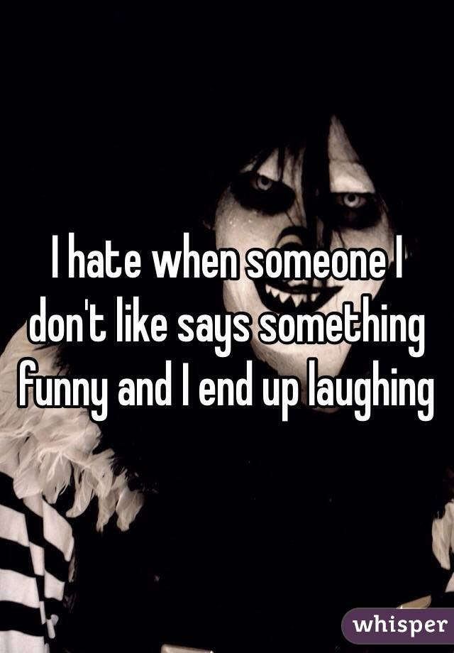 I hate when someone I don't like says something funny and I end up laughing