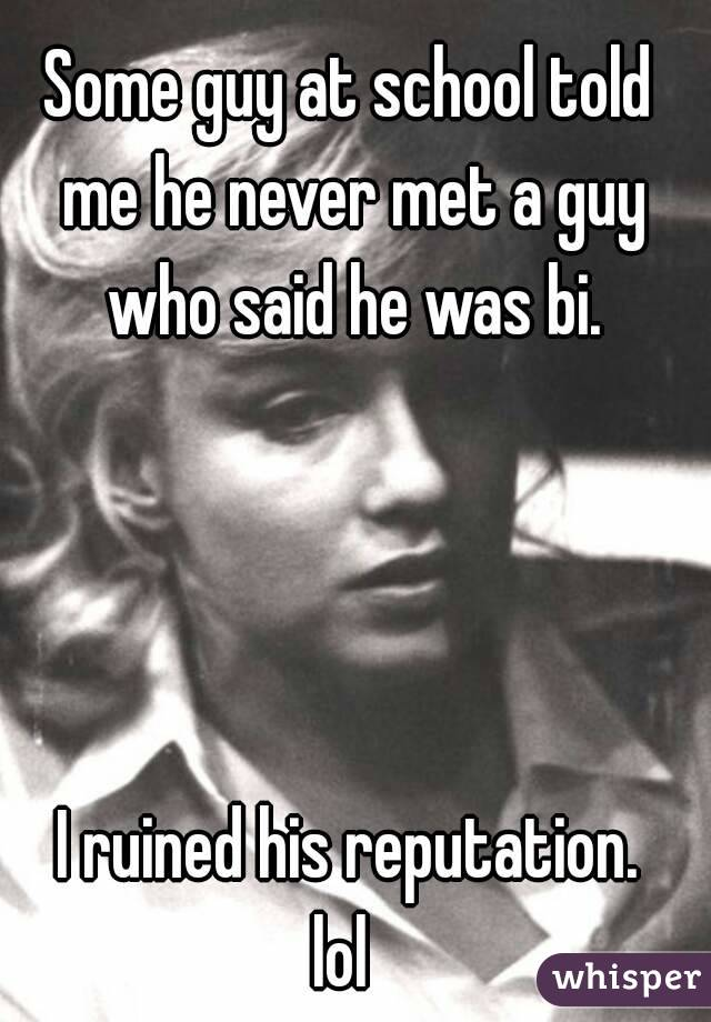 Some guy at school told me he never met a guy who said he was bi.     I ruined his reputation. lol
