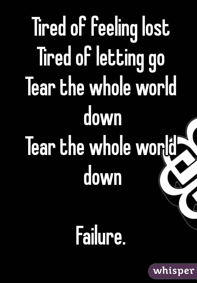 Tired of feeling lost Tired of letting go Tear the whole world down Tear the whole world down  Failure.