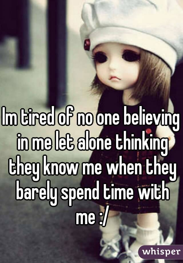 Im tired of no one believing in me let alone thinking they know me when they barely spend time with me :/