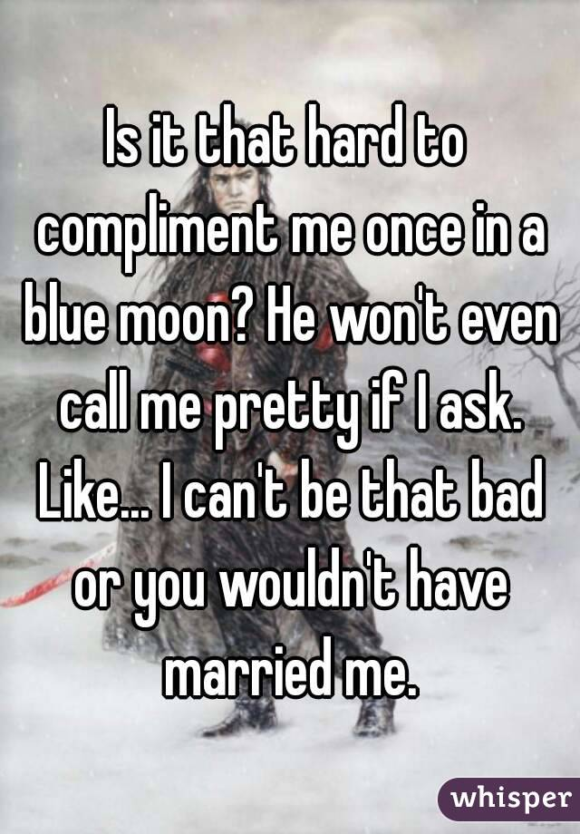 Is it that hard to compliment me once in a blue moon? He won't even call me pretty if I ask. Like... I can't be that bad or you wouldn't have married me.