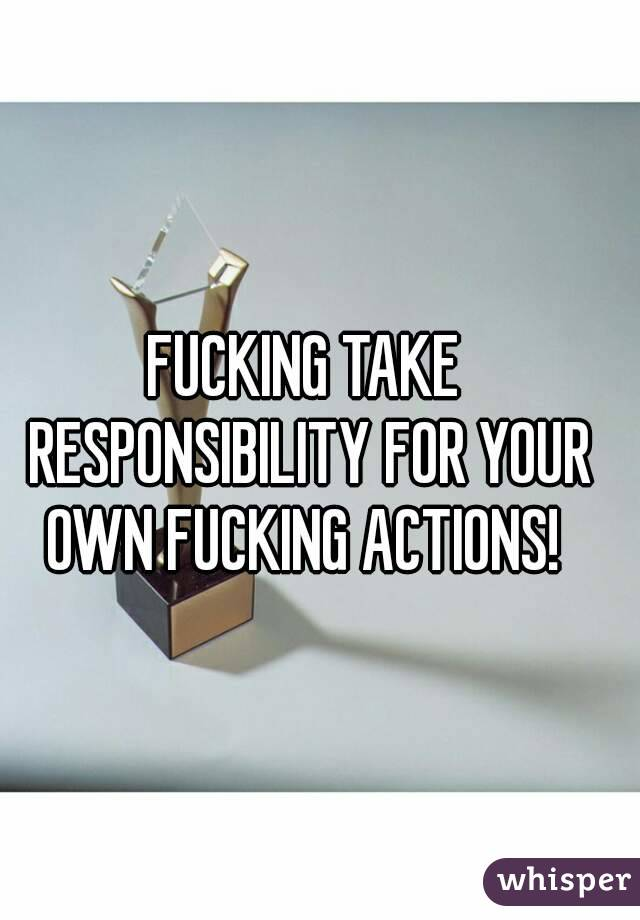 FUCKING TAKE RESPONSIBILITY FOR YOUR OWN FUCKING ACTIONS!