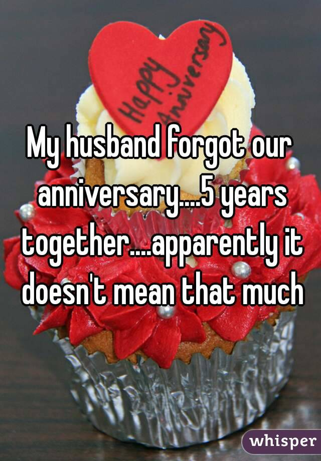 My husband forgot our anniversary....5 years together....apparently it doesn't mean that much