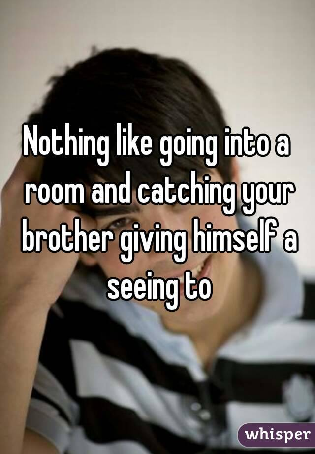Nothing like going into a room and catching your brother giving himself a seeing to